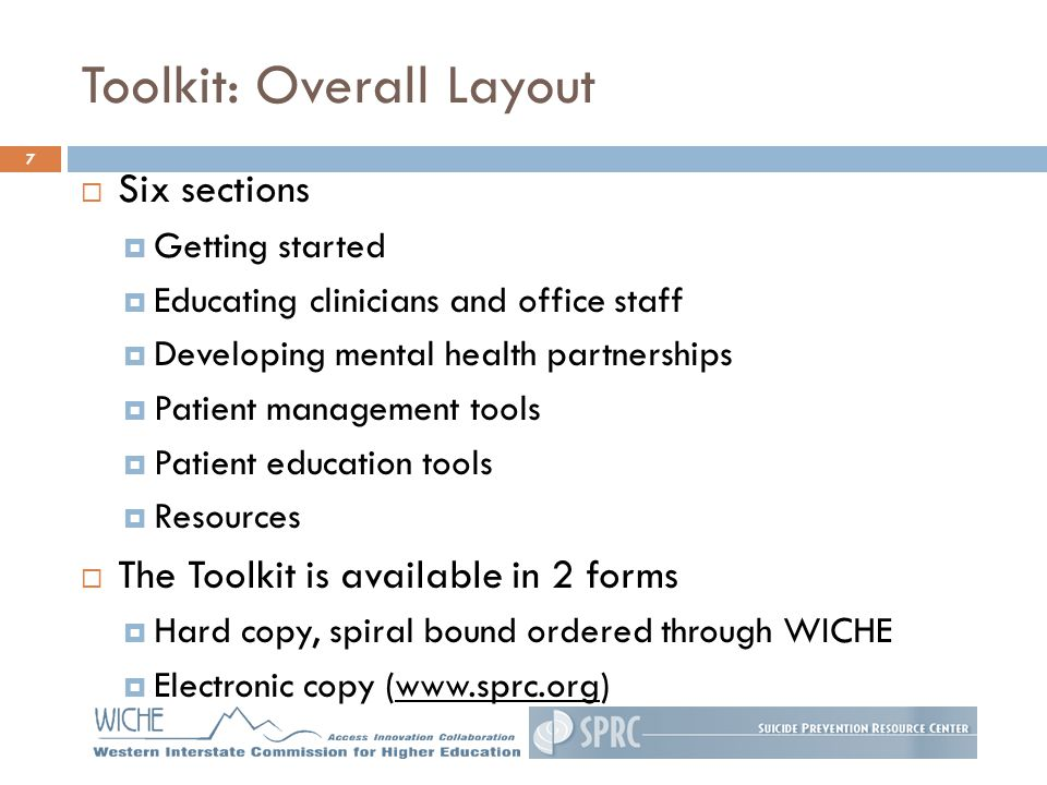 Toolkit: Overall Layout  Six sections  Getting started  Educating clinicians and office staff  Developing mental health partnerships  Patient management tools  Patient education tools  Resources  The Toolkit is available in 2 forms  Hard copy, spiral bound ordered through WICHE  Electronic copy (www.sprc.org) 7