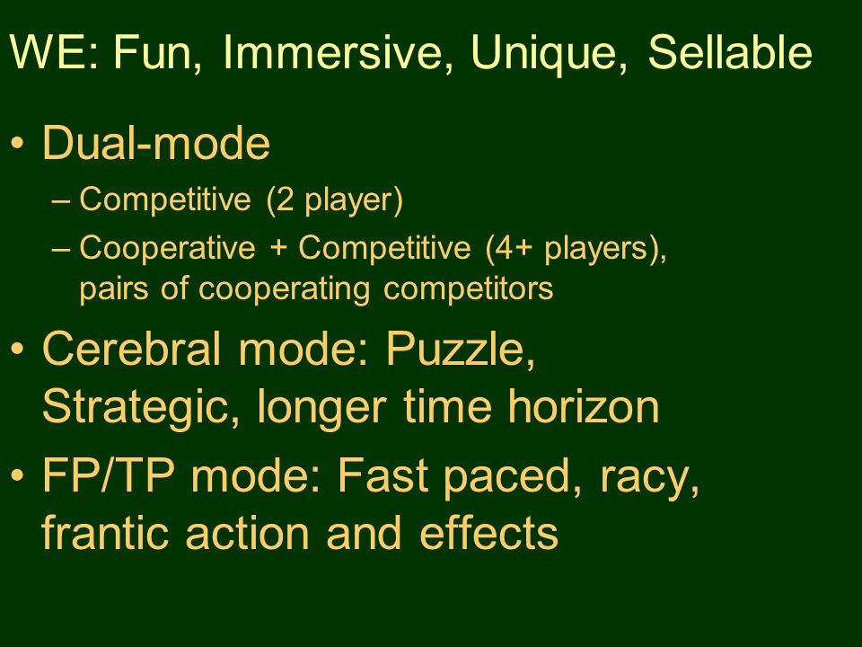 WE: Fun, Immersive, Unique, Sellable Dual-mode –Competitive (2 player) –Cooperative + Competitive (4+ players), pairs of cooperating competitors Cerebral mode: Puzzle, Strategic, longer time horizon FP/TP mode: Fast paced, racy, frantic action and effects