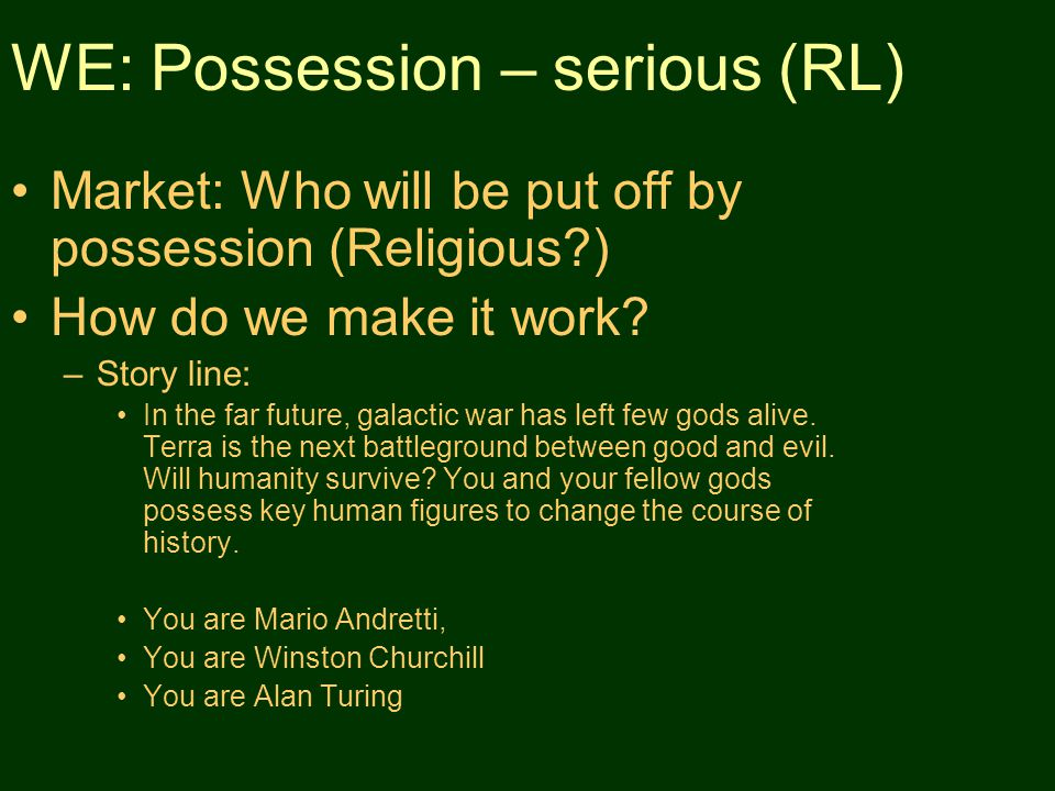 WE: Possession – serious (RL) Market: Who will be put off by possession (Religious ) How do we make it work.