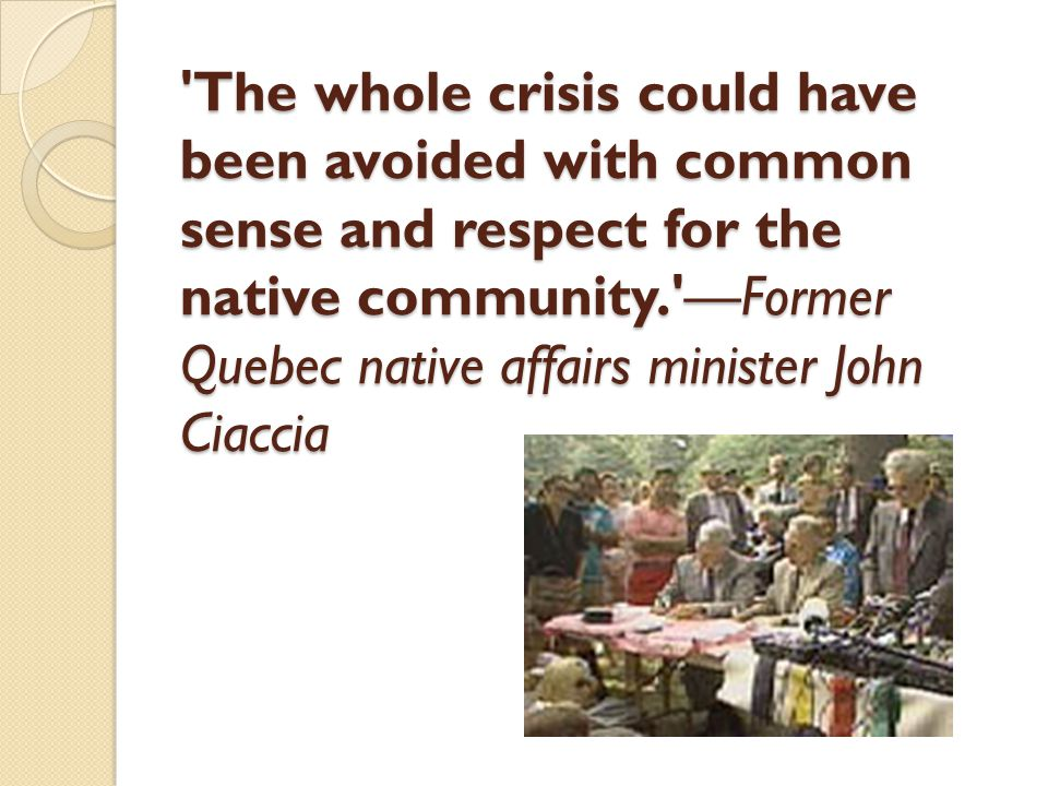 'The whole crisis could have been avoided with common sense and respect for the native community.'—Former Quebec native affairs minister John Ciaccia