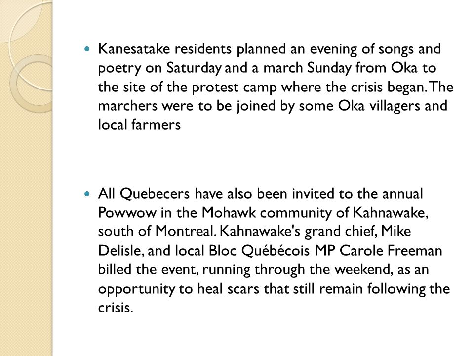 Kanesatake residents planned an evening of songs and poetry on Saturday and a march Sunday from Oka to the site of the protest camp where the crisis b
