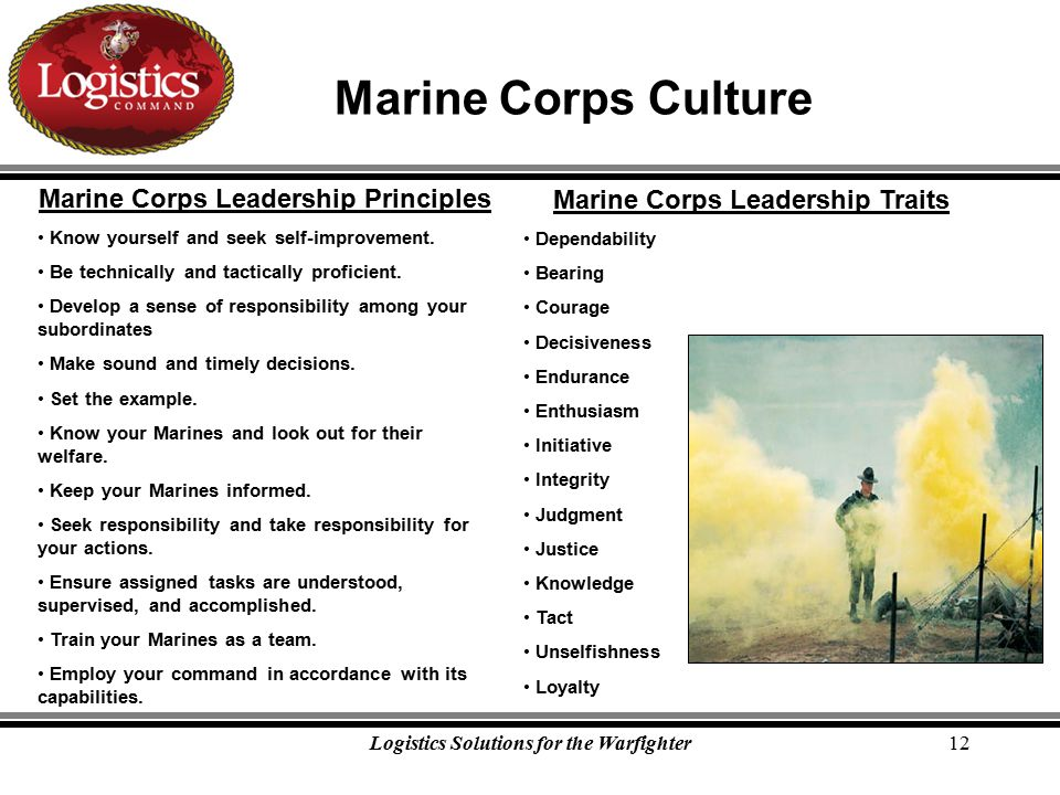Logistics Solutions for the Warfighter12 Marine Corps Culture Marine Corps Leadership Principles Know yourself and seek self-improvement.
