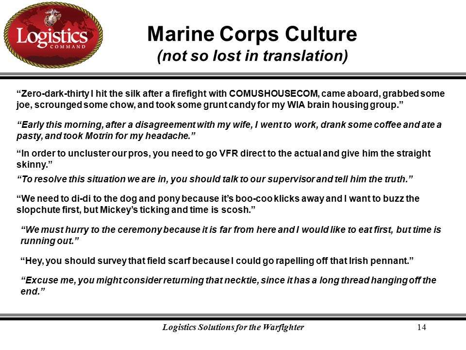 Logistics Solutions for the Warfighter14 Marine Corps Culture (not so lost in translation) Zero-dark-thirty I hit the silk after a firefight with COMUSHOUSECOM, came aboard, grabbed some joe, scrounged some chow, and took some grunt candy for my WIA brain housing group. Early this morning, after a disagreement with my wife, I went to work, drank some coffee and ate a pasty, and took Motrin for my headache. In order to uncluster our pros, you need to go VFR direct to the actual and give him the straight skinny. To resolve this situation we are in, you should talk to our supervisor and tell him the truth. We need to di-di to the dog and pony because it's boo-coo klicks away and I want to buzz the slopchute first, but Mickey's ticking and time is scosh. We must hurry to the ceremony because it is far from here and I would like to eat first, but time is running out. Hey, you should survey that field scarf because I could go rapelling off that Irish pennant. Excuse me, you might consider returning that necktie, since it has a long thread hanging off the end.