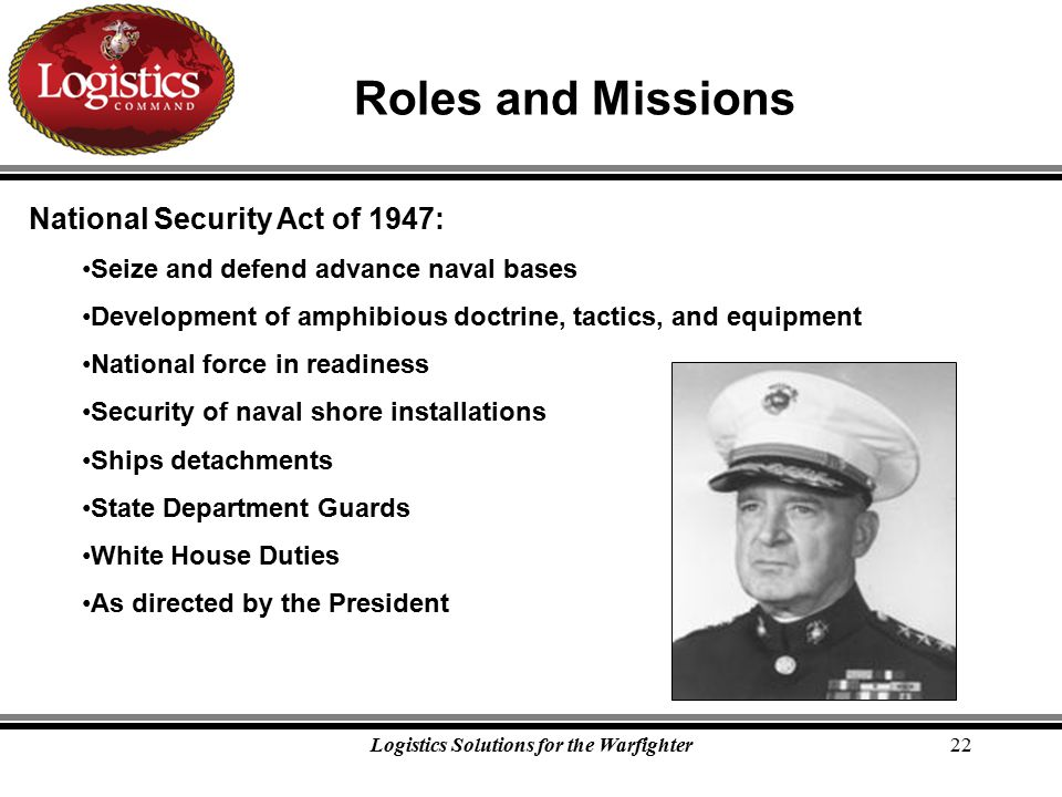 Logistics Solutions for the Warfighter22 Roles and Missions National Security Act of 1947: Seize and defend advance naval bases Development of amphibious doctrine, tactics, and equipment National force in readiness Security of naval shore installations Ships detachments State Department Guards White House Duties As directed by the President