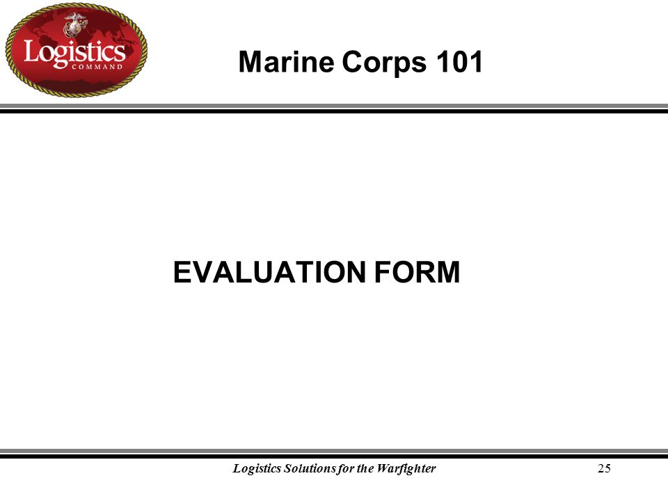 Logistics Solutions for the Warfighter25 Marine Corps 101 EVALUATION FORM