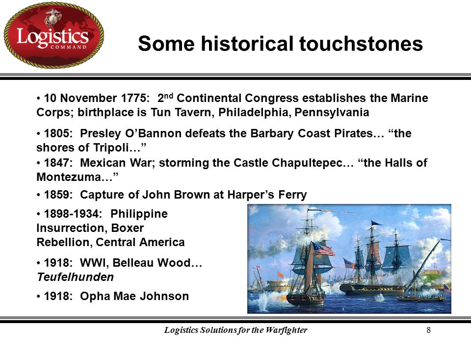 Logistics Solutions for the Warfighter8 Some historical touchstones 10 November 1775: 2 nd Continental Congress establishes the Marine Corps; birthplace is Tun Tavern, Philadelphia, Pennsylvania 1805: Presley O'Bannon defeats the Barbary Coast Pirates… the shores of Tripoli… 1847: Mexican War; storming the Castle Chapultepec… the Halls of Montezuma… 1859: Capture of John Brown at Harper's Ferry 1898-1934: Philippine Insurrection, Boxer Rebellion, Central America 1918: WWI, Belleau Wood… Teufelhunden 1918: Opha Mae Johnson