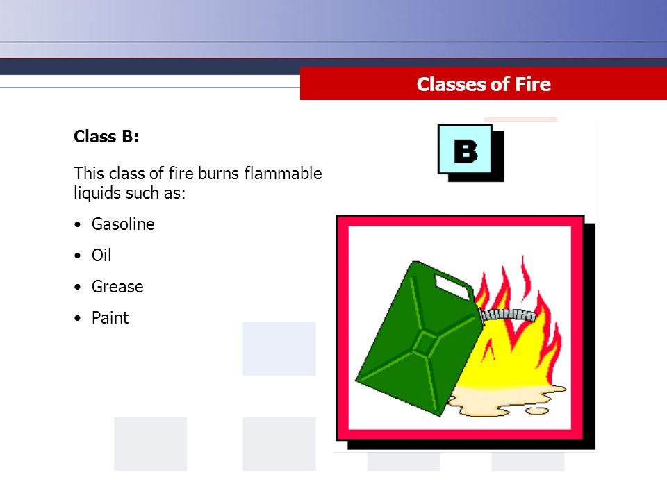 Class B: This class of fire burns flammable liquids such as: Gasoline Oil Grease Paint Classes of Fire