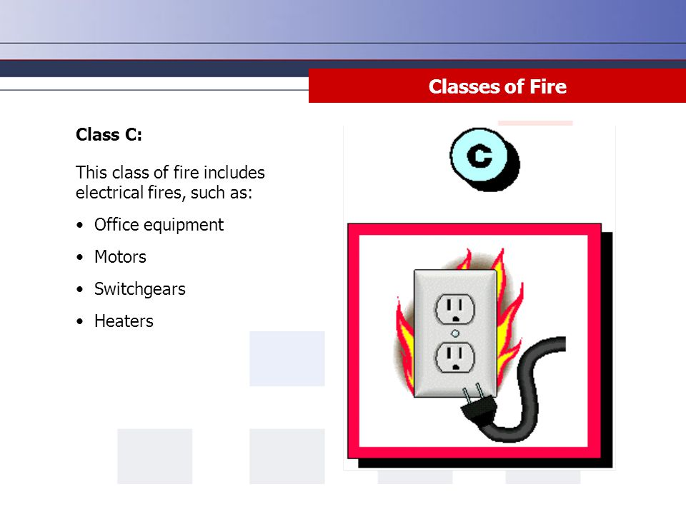 Class C: This class of fire includes electrical fires, such as: Office equipment Motors Switchgears Heaters Classes of Fire
