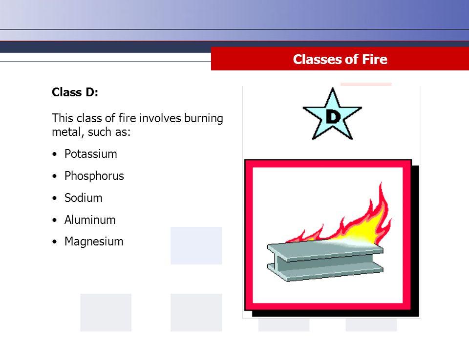 Class D: This class of fire involves burning metal, such as: Potassium Phosphorus Sodium Aluminum Magnesium Classes of Fire