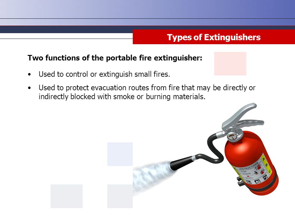 Two functions of the portable fire extinguisher: Used to control or extinguish small fires. Used to protect evacuation routes from fire that may be di