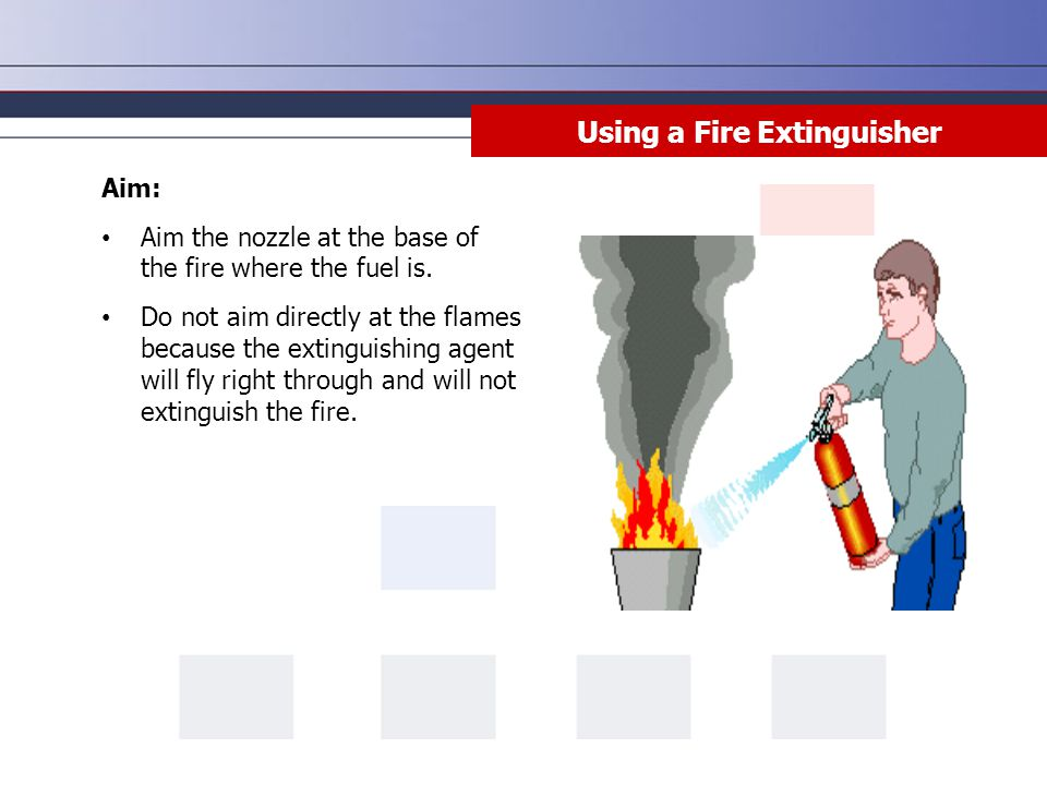 Aim: Aim the nozzle at the base of the fire where the fuel is. Do not aim directly at the flames because the extinguishing agent will fly right throug
