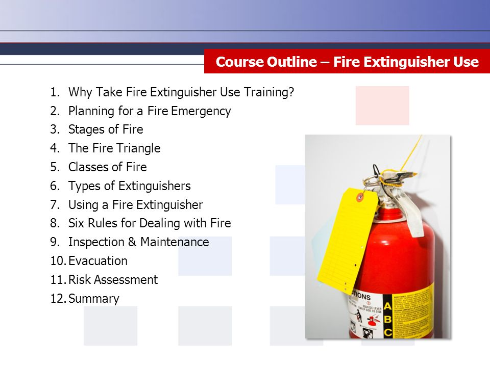 1.Why Take Fire Extinguisher Use Training? 2.Planning for a Fire Emergency 3.Stages of Fire 4.The Fire Triangle 5.Classes of Fire 6.Types of Extinguis