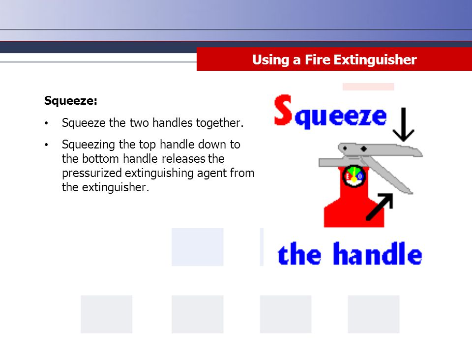 Squeeze: Squeeze the two handles together. Squeezing the top handle down to the bottom handle releases the pressurized extinguishing agent from the ex