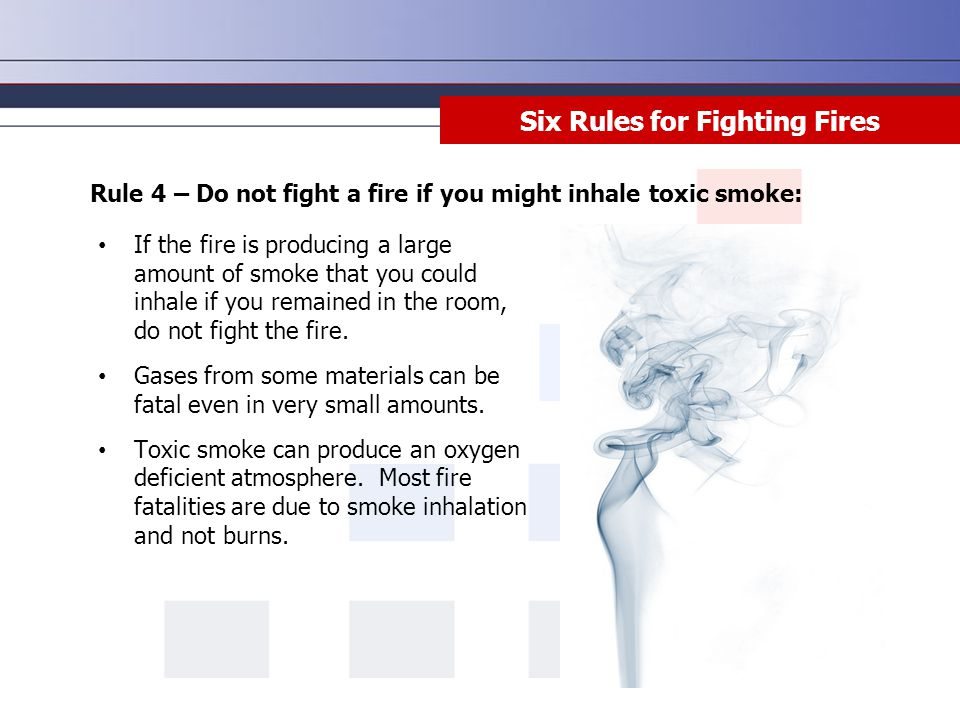 Rule 4 – Do not fight a fire if you might inhale toxic smoke: Six Rules for Fighting Fires If the fire is producing a large amount of smoke that you c