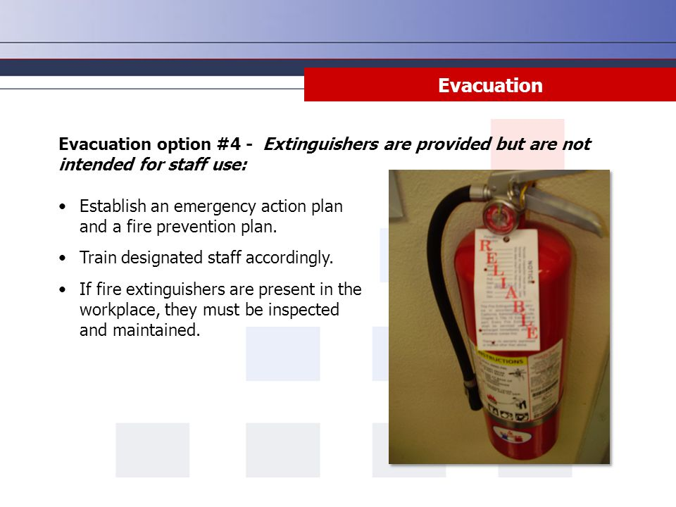 Evacuation Establish an emergency action plan and a fire prevention plan. Train designated staff accordingly. If fire extinguishers are present in the