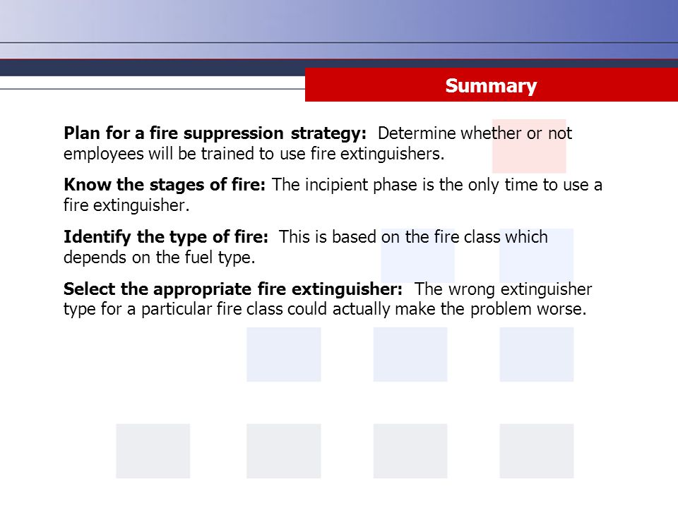 Plan for a fire suppression strategy: Determine whether or not employees will be trained to use fire extinguishers. Know the stages of fire: The incip