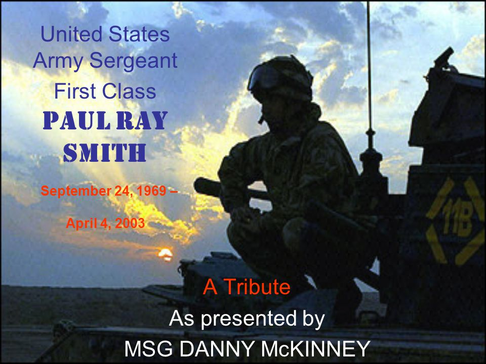 United States Army Sergeant First Class Paul Ray Smith September 24, 1969 – April 4, 2003 A Tribute As presented by MSG DANNY McKINNEY