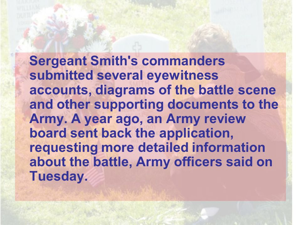 Sergeant Smith s commanders submitted several eyewitness accounts, diagrams of the battle scene and other supporting documents to the Army.