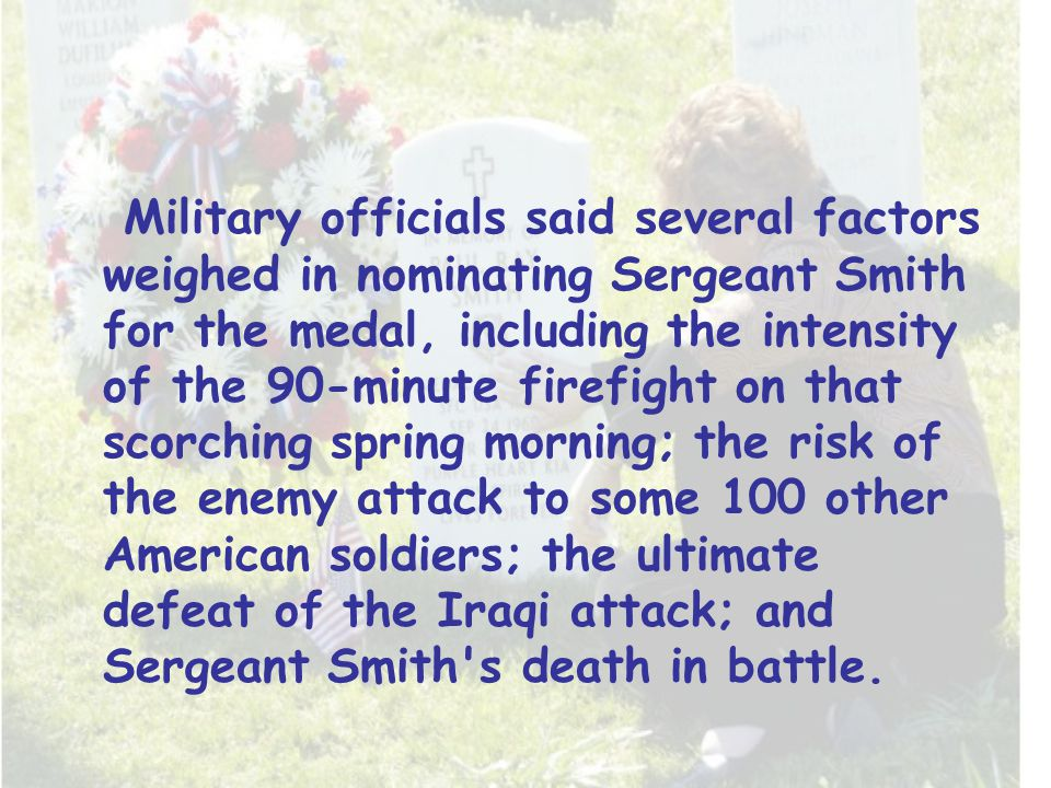 Military officials said several factors weighed in nominating Sergeant Smith for the medal, including the intensity of the 90-minute firefight on that scorching spring morning; the risk of the enemy attack to some 100 other American soldiers; the ultimate defeat of the Iraqi attack; and Sergeant Smith s death in battle.