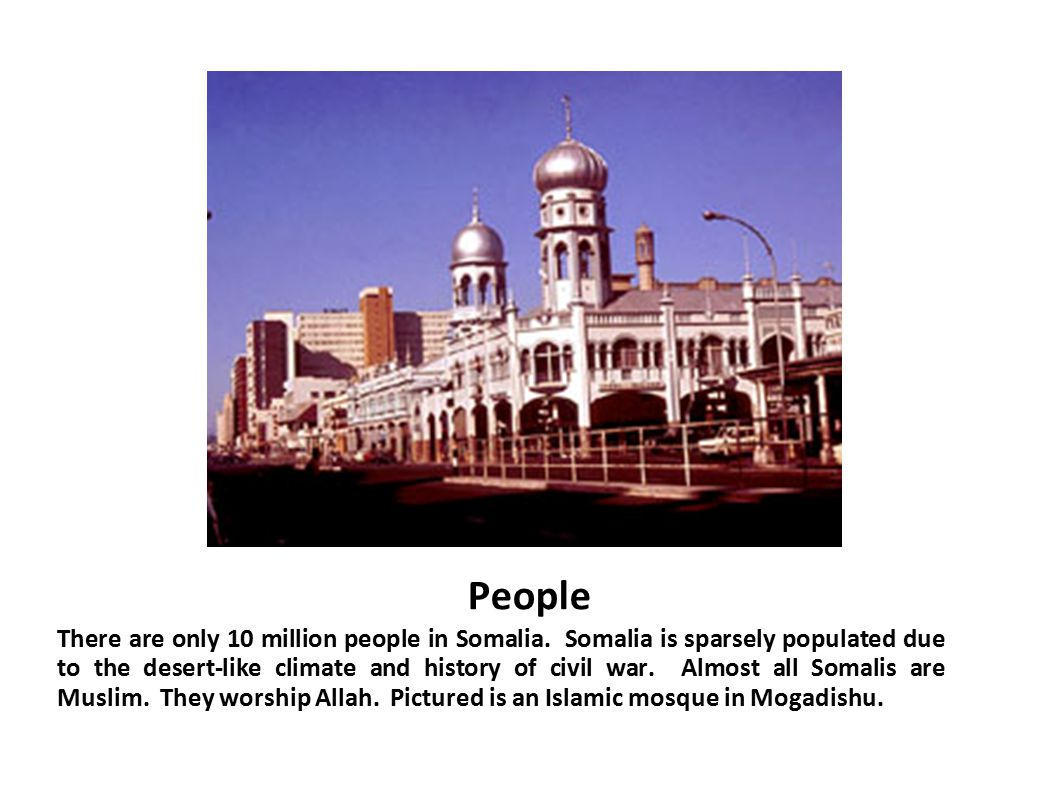 People There are only 10 million people in Somalia. Somalia is sparsely populated due to the desert-like climate and history of civil war. Almost all