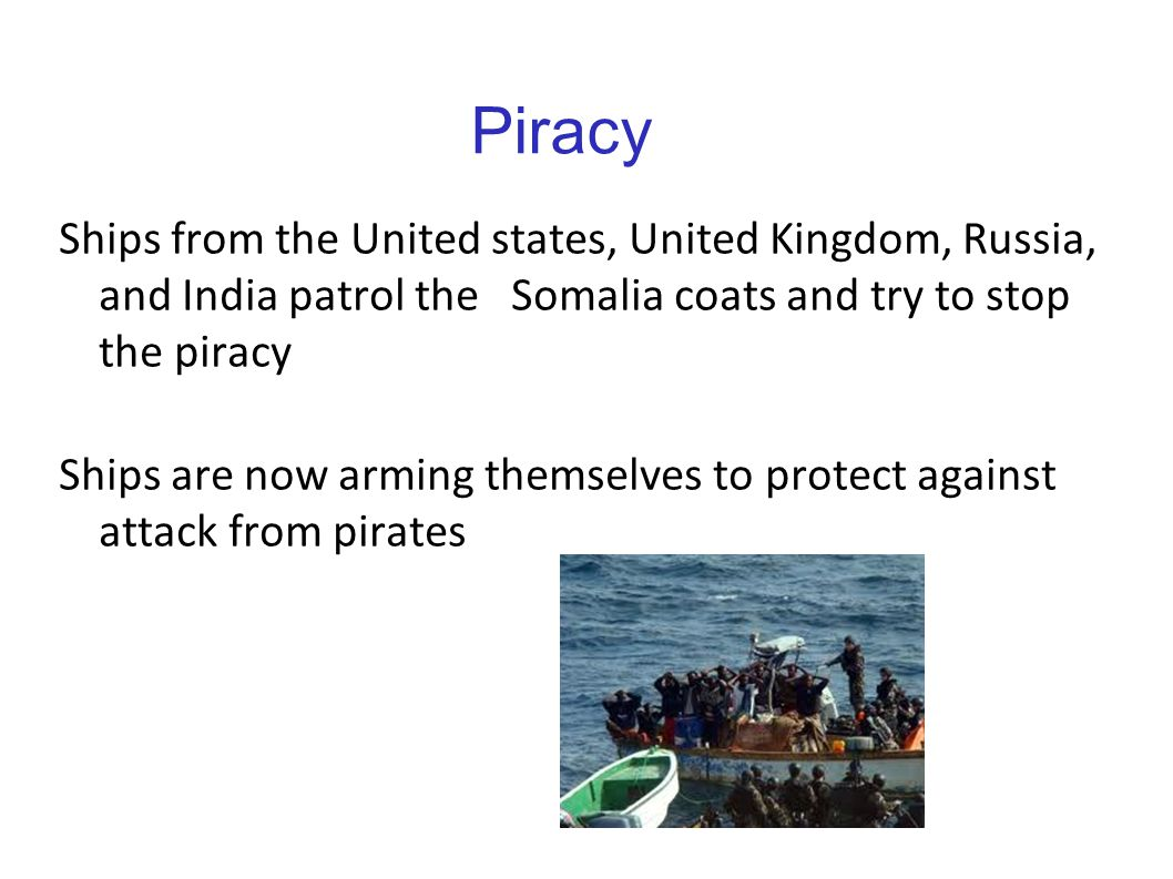 Piracy Ships from the United states, United Kingdom, Russia, and India patrol the Somalia coats and try to stop the piracy Ships are now arming themse