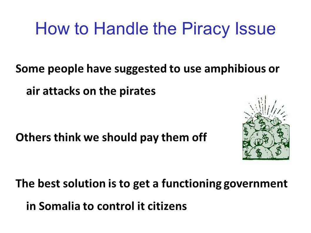 How to Handle the Piracy Issue Some people have suggested to use amphibious or air attacks on the pirates Others think we should pay them off The best