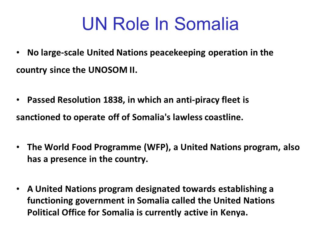 UN Role In Somalia No large-scale United Nations peacekeeping operation in the country since the UNOSOM II. Passed Resolution 1838, in which an anti-p