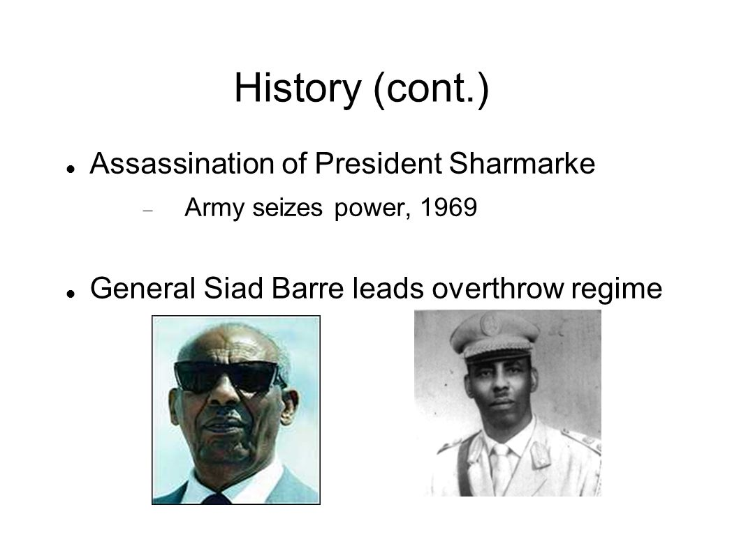 History (cont.) Assassination of President Sharmarke  Army seizes power, 1969 General Siad Barre leads overthrow regime
