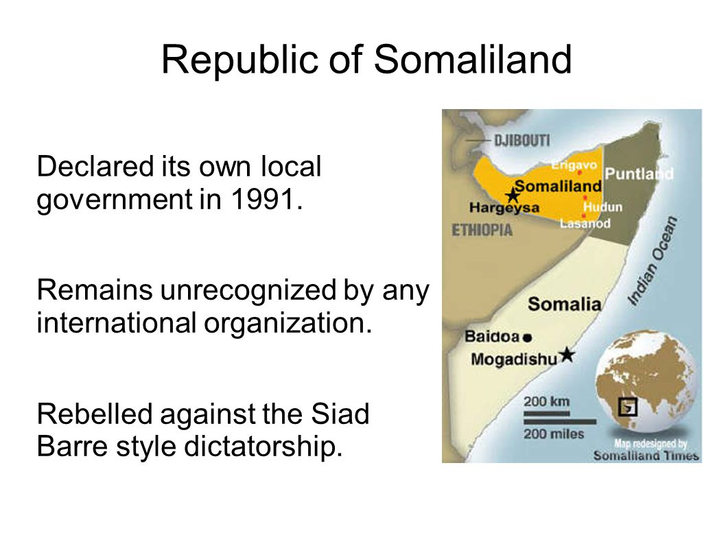 Republic of Somaliland Declared its own local government in 1991. Remains unrecognized by any international organization. Rebelled against the Siad Ba