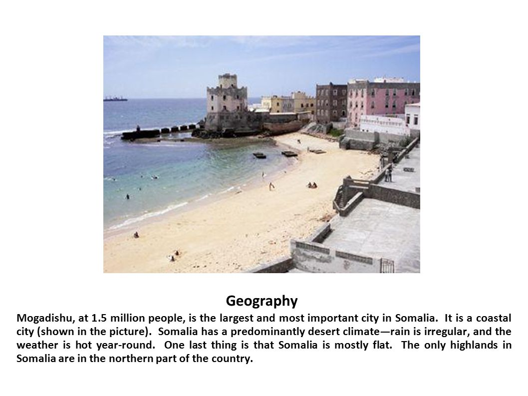 Geography Mogadishu, at 1.5 million people, is the largest and most important city in Somalia. It is a coastal city (shown in the picture). Somalia ha
