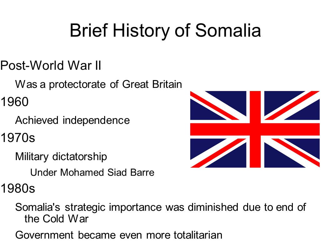 Brief History of Somalia Post-World War II Was a protectorate of Great Britain 1960 Achieved independence 1970s Military dictatorship Under Mohamed Si