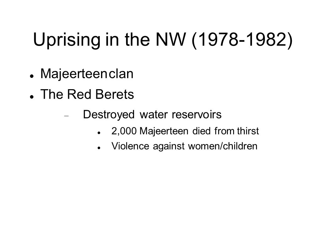 Uprising in the NW (1978-1982) Majeerteen clan The Red Berets  Destroyed water reservoirs 2,000 Majeerteen died from thirst Violence against women/ch
