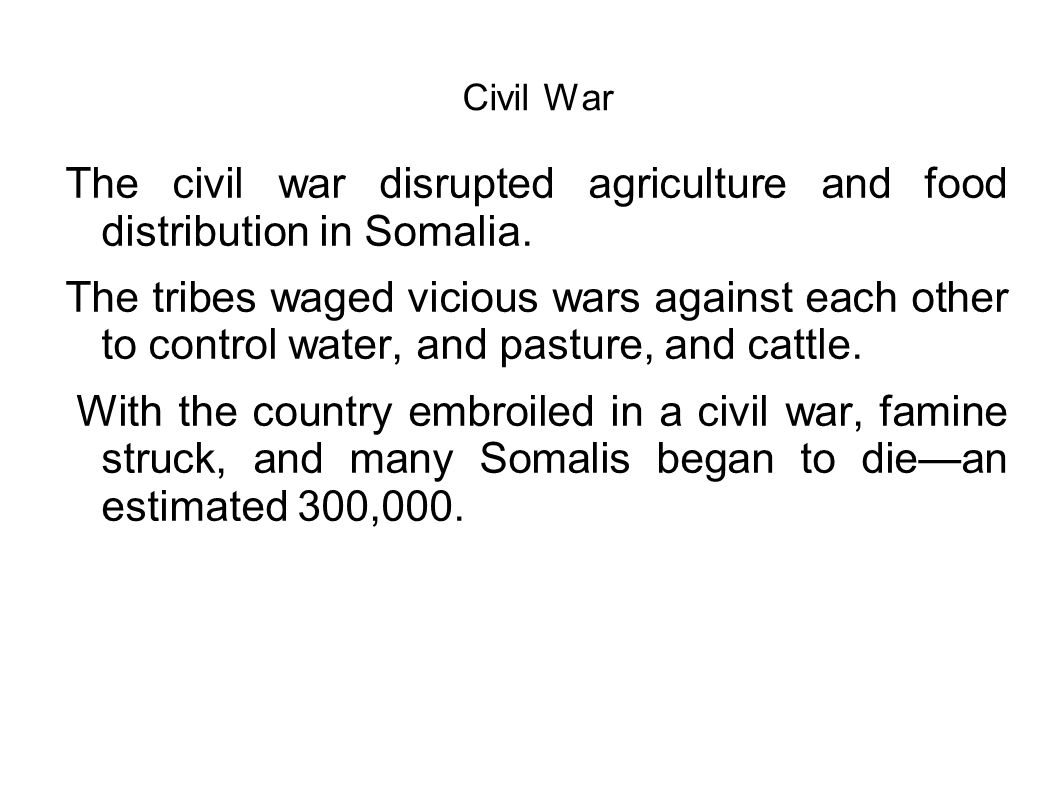 Civil War The civil war disrupted agriculture and food distribution in Somalia. The tribes waged vicious wars against each other to control water, and