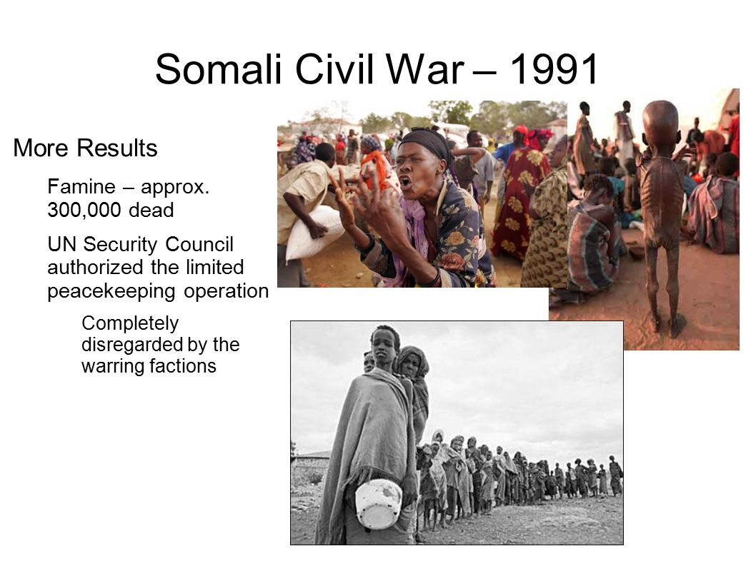 Somali Civil War – 1991 More Results Famine – approx. 300,000 dead UN Security Council authorized the limited peacekeeping operation Completely disreg