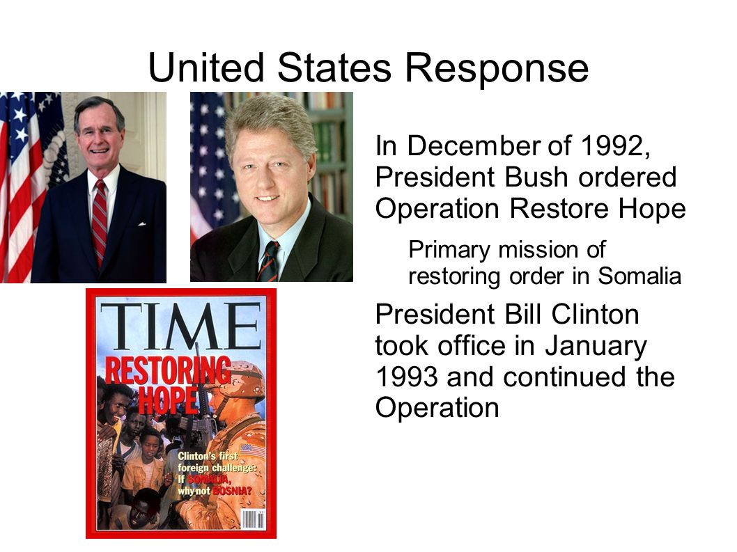 United States Response In December of 1992, President Bush ordered Operation Restore Hope Primary mission of restoring order in Somalia President Bill