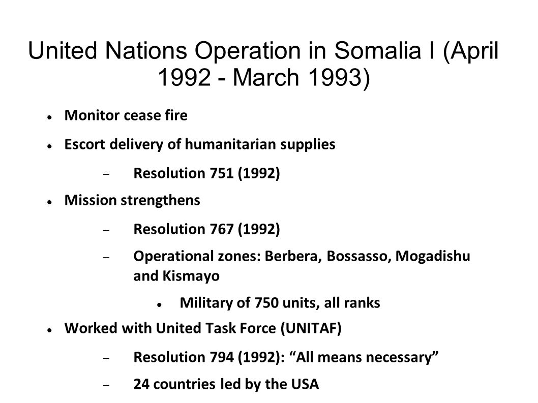 United Nations Operation in Somalia I (April 1992 - March 1993) Monitor cease fire Escort delivery of humanitarian supplies  Resolution 751 (1992) Mi