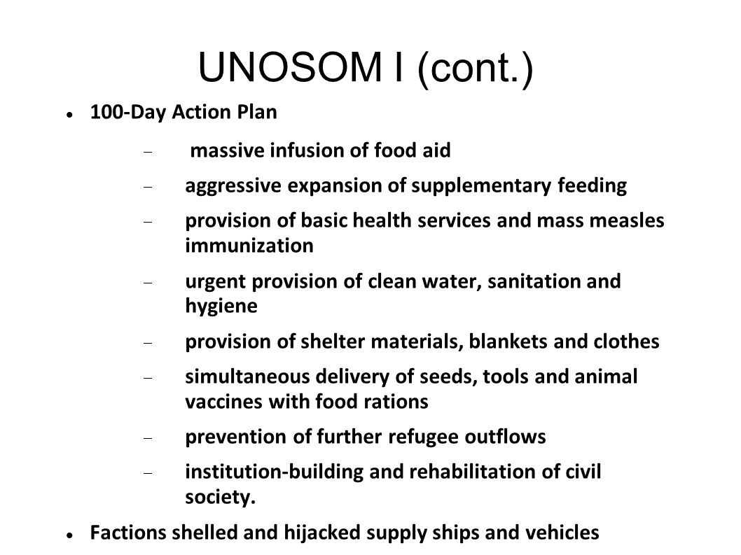 UNOSOM I (cont.) 100-Day Action Plan  massive infusion of food aid  aggressive expansion of supplementary feeding  provision of basic health servic