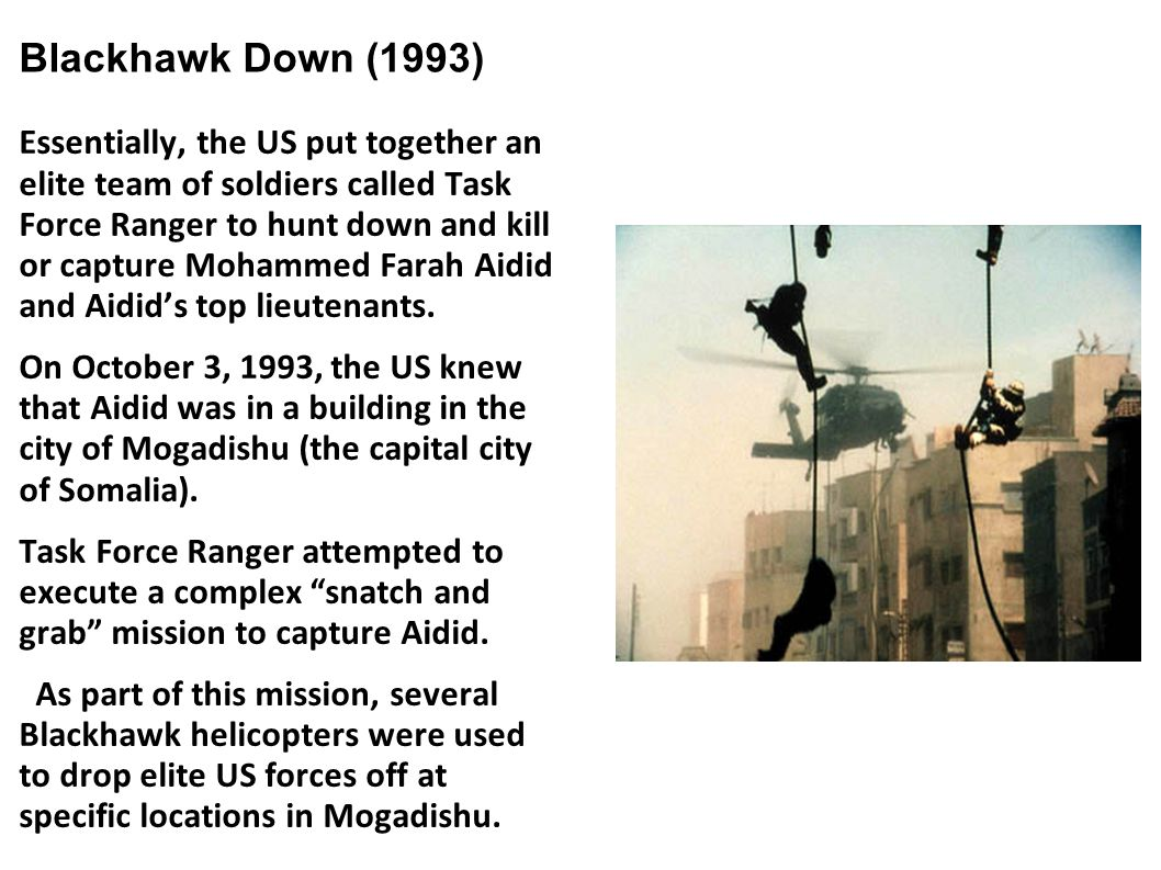 Blackhawk Down (1993) Essentially, the US put together an elite team of soldiers called Task Force Ranger to hunt down and kill or capture Mohammed Fa