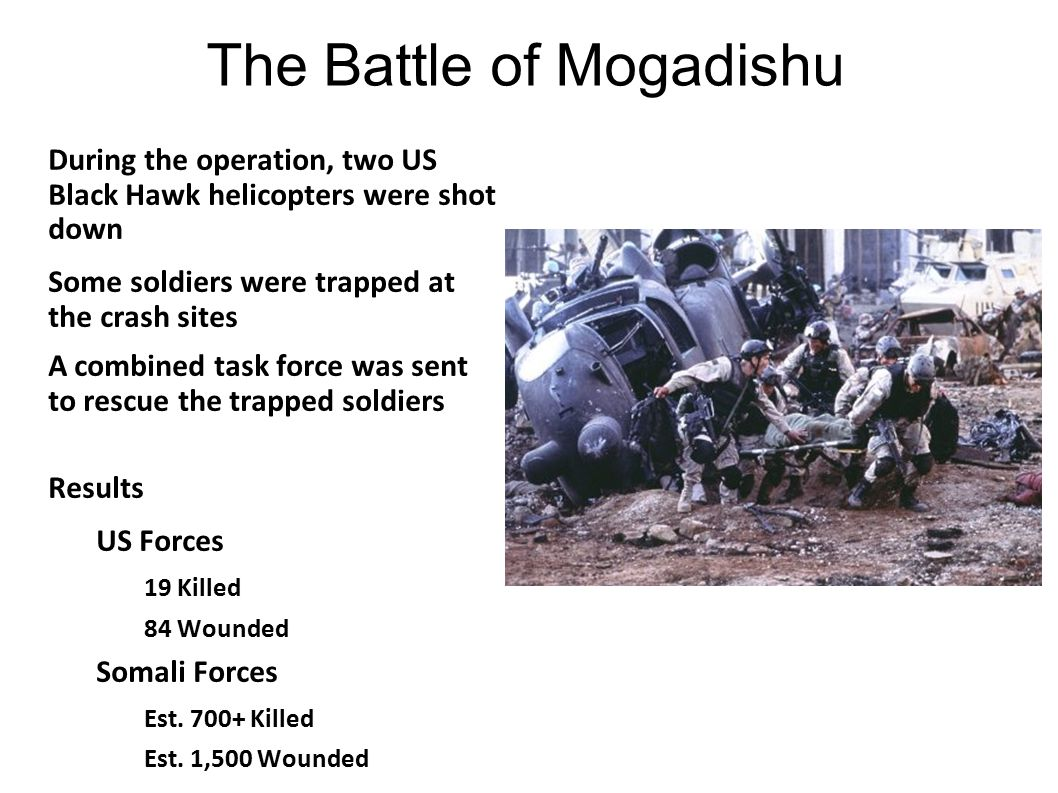 The Battle of Mogadishu During the operation, two US Black Hawk helicopters were shot down Some soldiers were trapped at the crash sites A combined ta