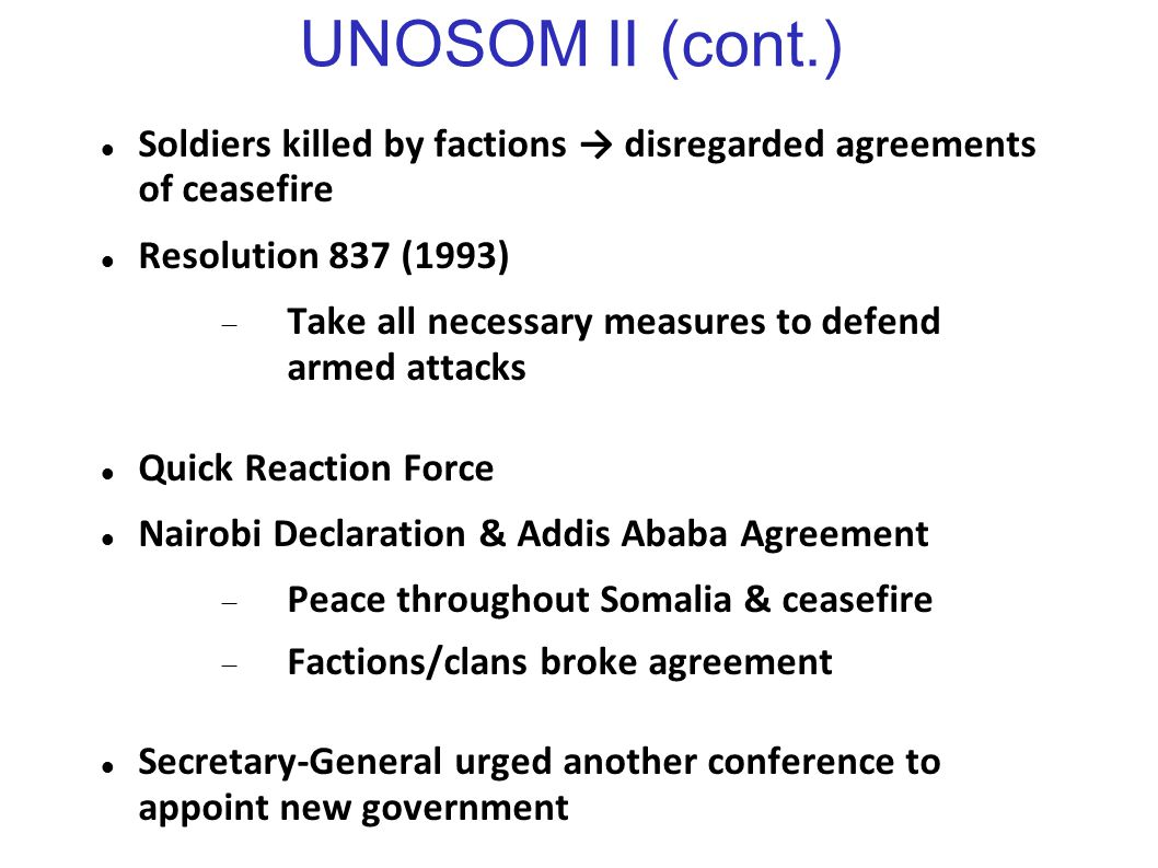 UNOSOM II (cont.) Soldiers killed by factions → disregarded agreements of ceasefire Resolution 837 (1993)  Take all necessary measures to defend arme