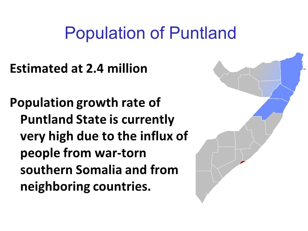 Population of Puntland Estimated at 2.4 million Population growth rate of Puntland State is currently very high due to the influx of people from war-t