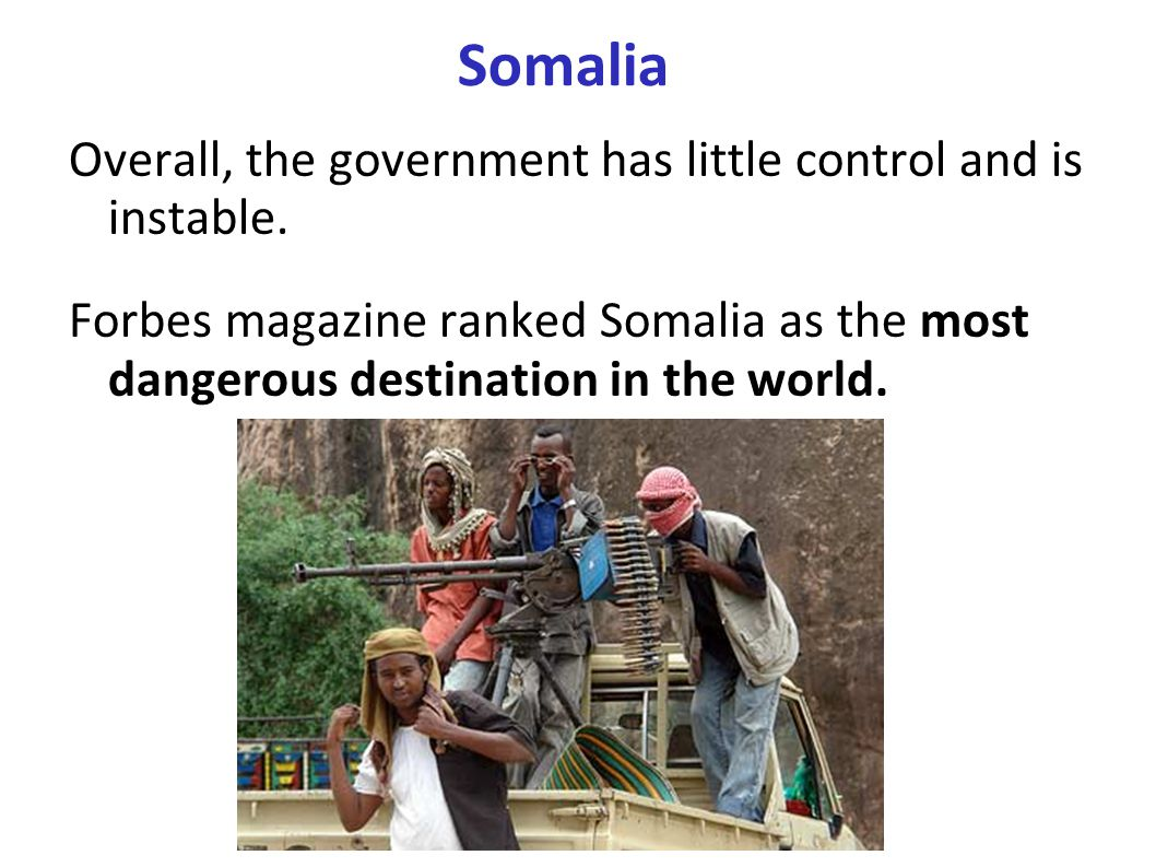 Somalia Overall, the government has little control and is instable. Forbes magazine ranked Somalia as the most dangerous destination in the world.