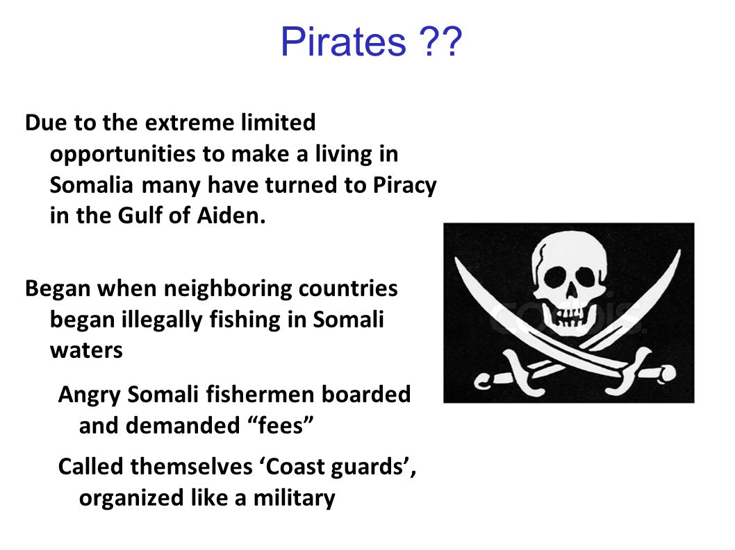 Pirates ?? Due to the extreme limited opportunities to make a living in Somalia many have turned to Piracy in the Gulf of Aiden. Began when neighborin