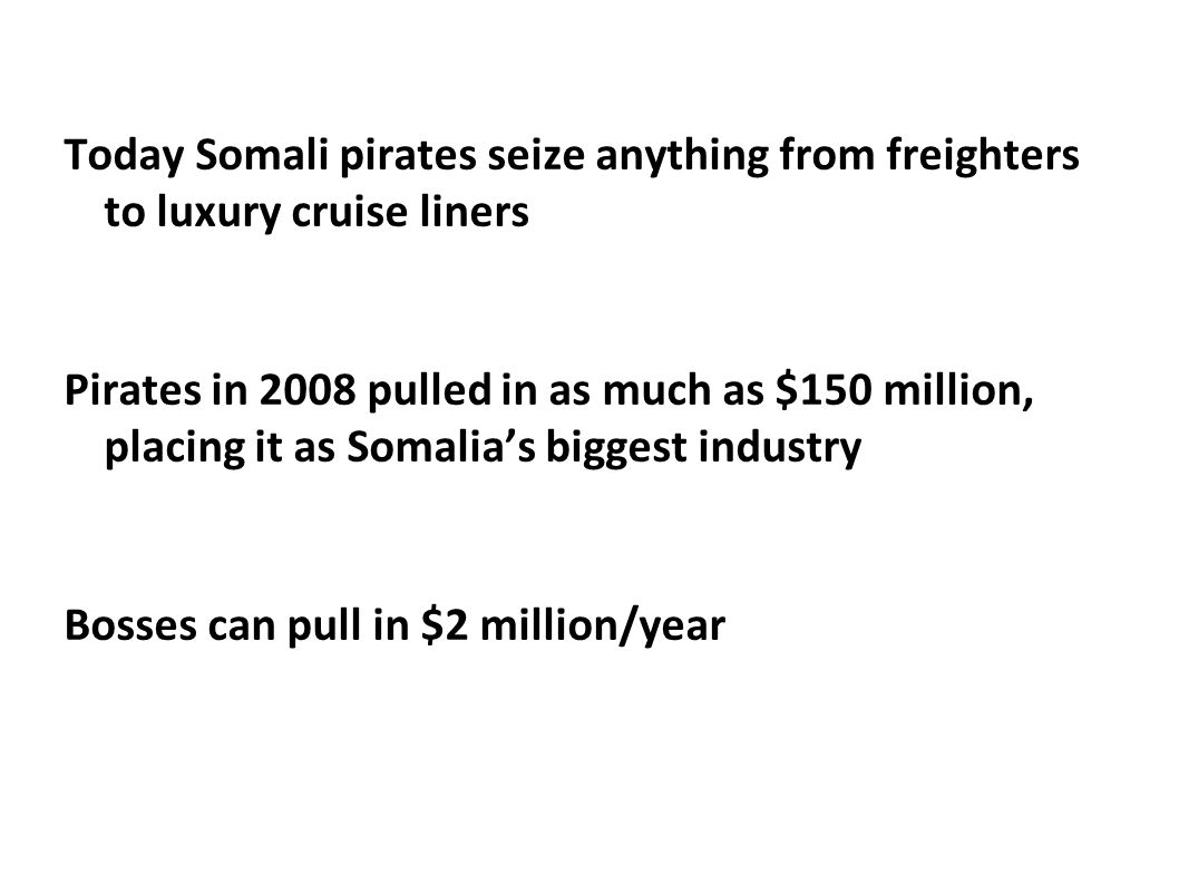 Today Somali pirates seize anything from freighters to luxury cruise liners Pirates in 2008 pulled in as much as $150 million, placing it as Somalia's