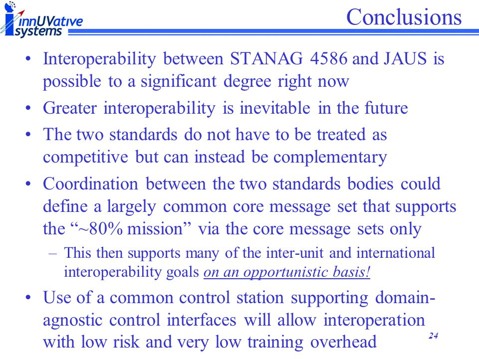 23 Harmonization of 4586 & JAUS Not surprisingly, there is a large overlap between the two core message sets already Coordination between the two standards authorities could further increase this overlap, thus improving interoperability between systems, even in the absence of vehicle-specific support JAUS Message Set 4586 Message Set