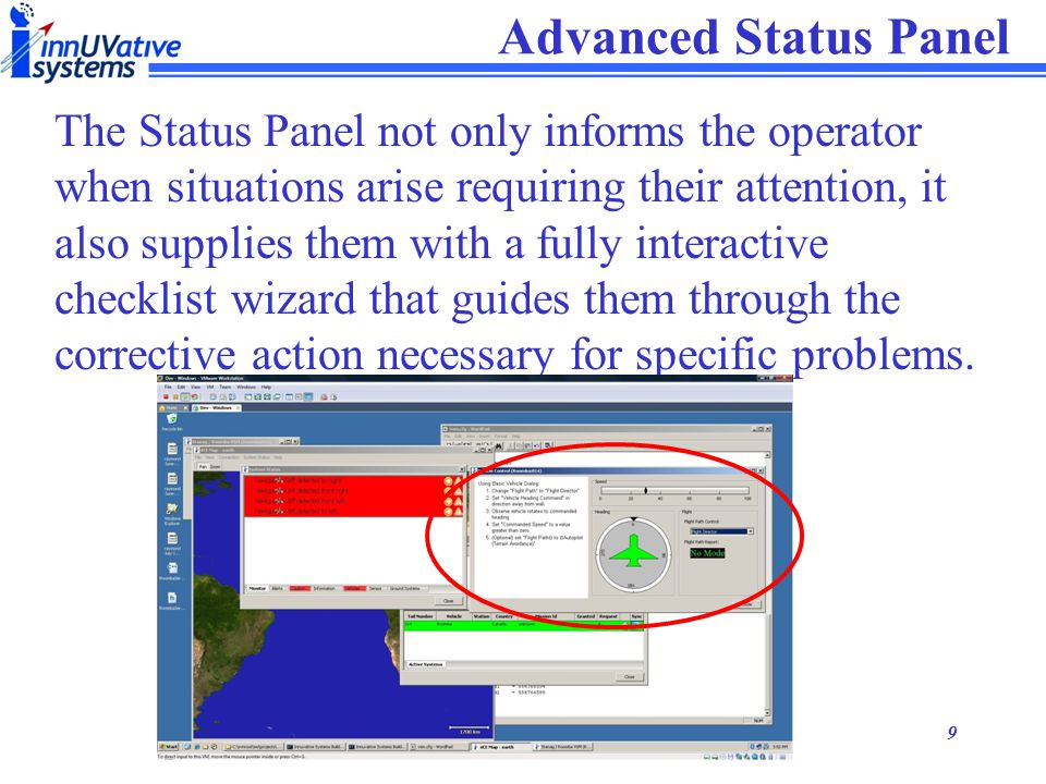8 Simplified Interfaces Using simplified interfaces to hide the underlying complexity of the system, the operator is able to quickly and easily place the vehicles and payloads where he needs them to accomplish his mission.