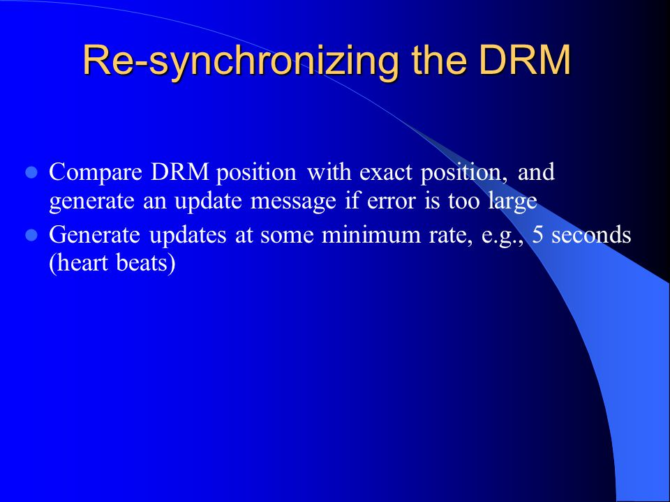 Re-synchronizing the DRM Compare DRM position with exact position, and generate an update message if error is too large Generate updates at some minimum rate, e.g., 5 seconds (heart beats)
