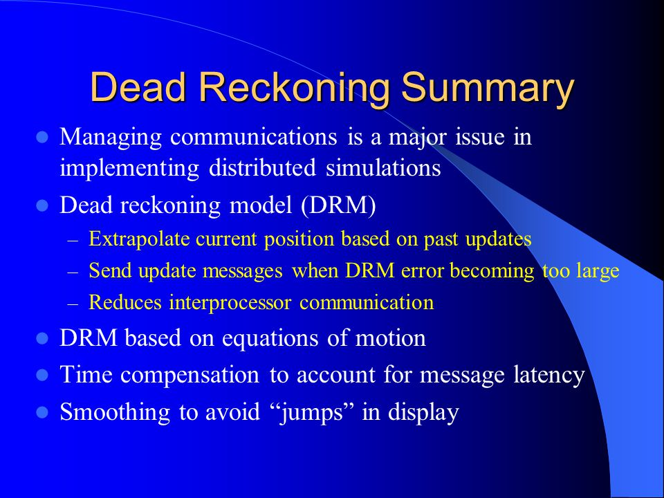 Dead Reckoning Summary Managing communications is a major issue in implementing distributed simulations Dead reckoning model (DRM) – Extrapolate current position based on past updates – Send update messages when DRM error becoming too large – Reduces interprocessor communication DRM based on equations of motion Time compensation to account for message latency Smoothing to avoid jumps in display