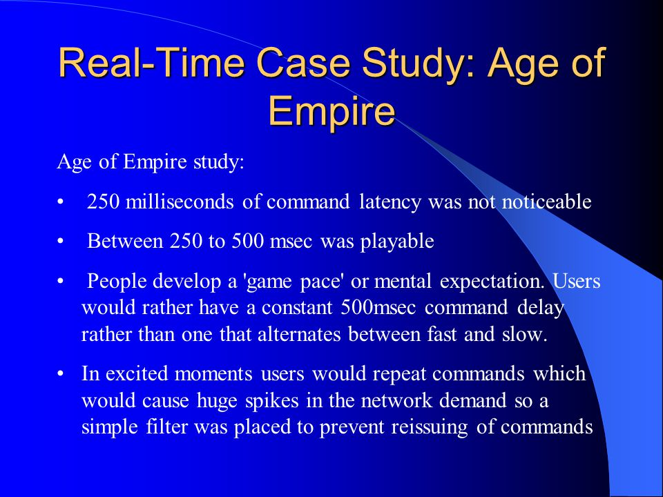 Real-Time Case Study: Age of Empire Age of Empire study: 250 milliseconds of command latency was not noticeable Between 250 to 500 msec was playable People develop a game pace or mental expectation.