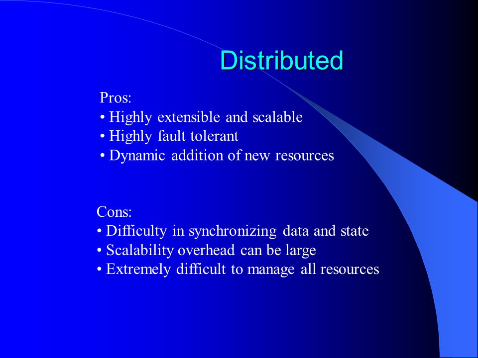 Distributed Distributed Pros: Highly extensible and scalable Highly fault tolerant Dynamic addition of new resources Cons: Difficulty in synchronizing data and state Scalability overhead can be large Extremely difficult to manage all resources